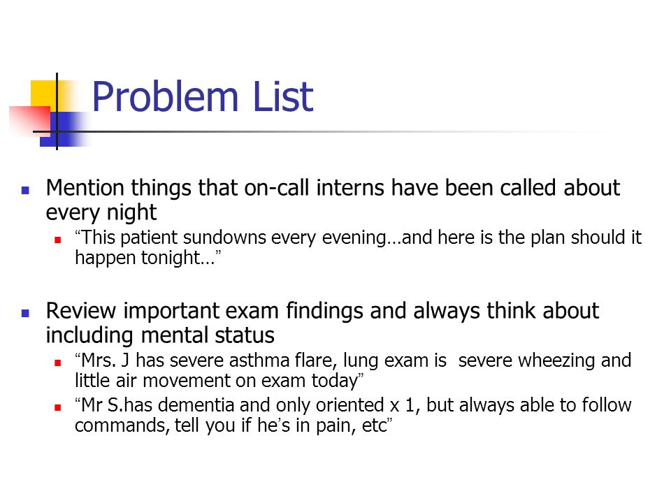 Problem List Mention things that on-call interns have been called about every night This patient sundowns every evening…and here is the plan should it happen tonight… Review important exam findings and always think about including mental status Mrs.