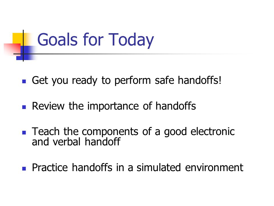 Summary of Best Practices in Handoffs Quiet Location Minimize Interruptions Problem based verbal handoff Standardize both written and verbal format as much as possible Use anticipatory guidance Make time for questions and clarifications