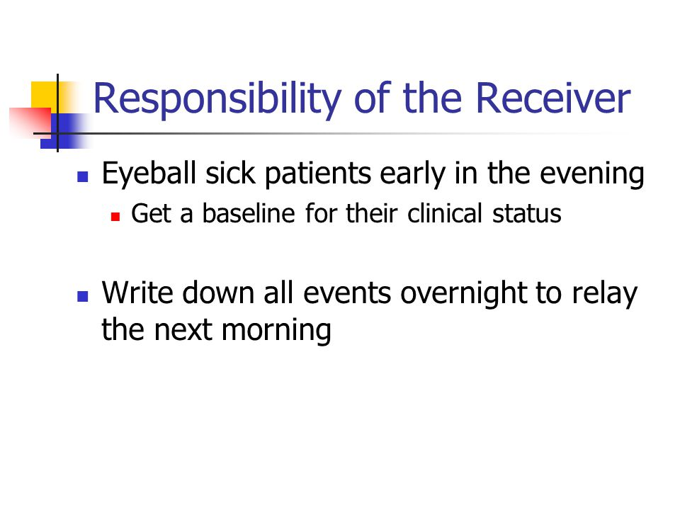 Responsibility of the Receiver Eyeball sick patients early in the evening Get a baseline for their clinical status Write down all events overnight to relay the next morning