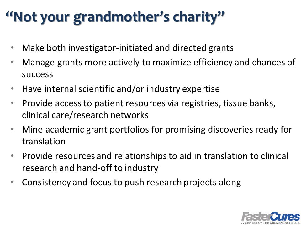 Not your grandmother's charity Make both investigator-initiated and directed grants Manage grants more actively to maximize efficiency and chances of success Have internal scientific and/or industry expertise Provide access to patient resources via registries, tissue banks, clinical care/research networks Mine academic grant portfolios for promising discoveries ready for translation Provide resources and relationships to aid in translation to clinical research and hand-off to industry Consistency and focus to push research projects along