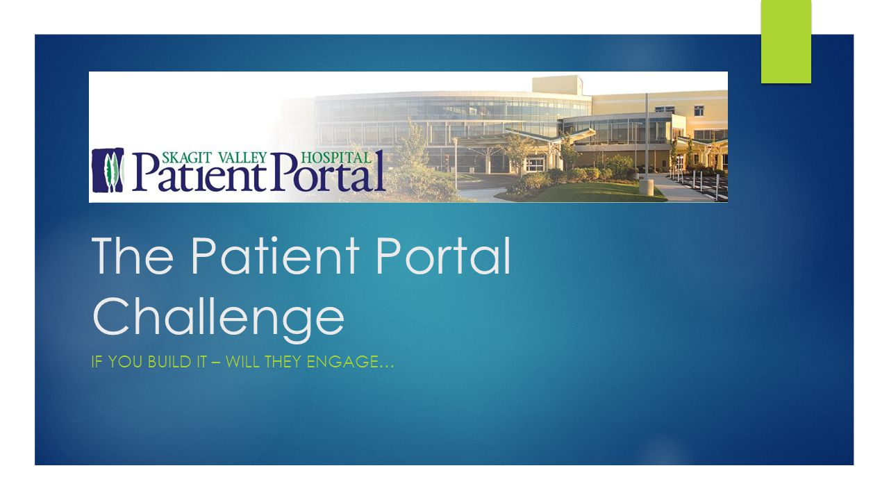 The Patient Portal Challenge IF YOU BUILD IT – WILL THEY ENGAGE…
