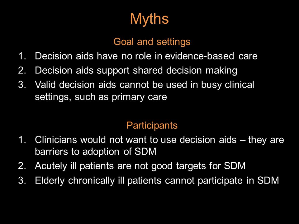 Myths Goal and settings 1.Decision aids have no role in evidence-based care 2.Decision aids support shared decision making 3.Valid decision aids cannot be used in busy clinical settings, such as primary care Participants 1.Clinicians would not want to use decision aids – they are barriers to adoption of SDM 2.Acutely ill patients are not good targets for SDM 3.Elderly chronically ill patients cannot participate in SDM