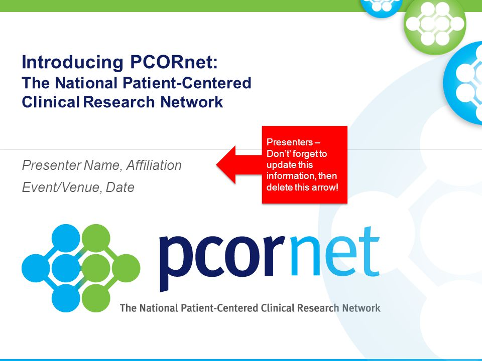 Introducing PCORnet: The National Patient-Centered Clinical Research Network Presenter Name, Affiliation Event/Venue, Date Presenters – Don't' forget