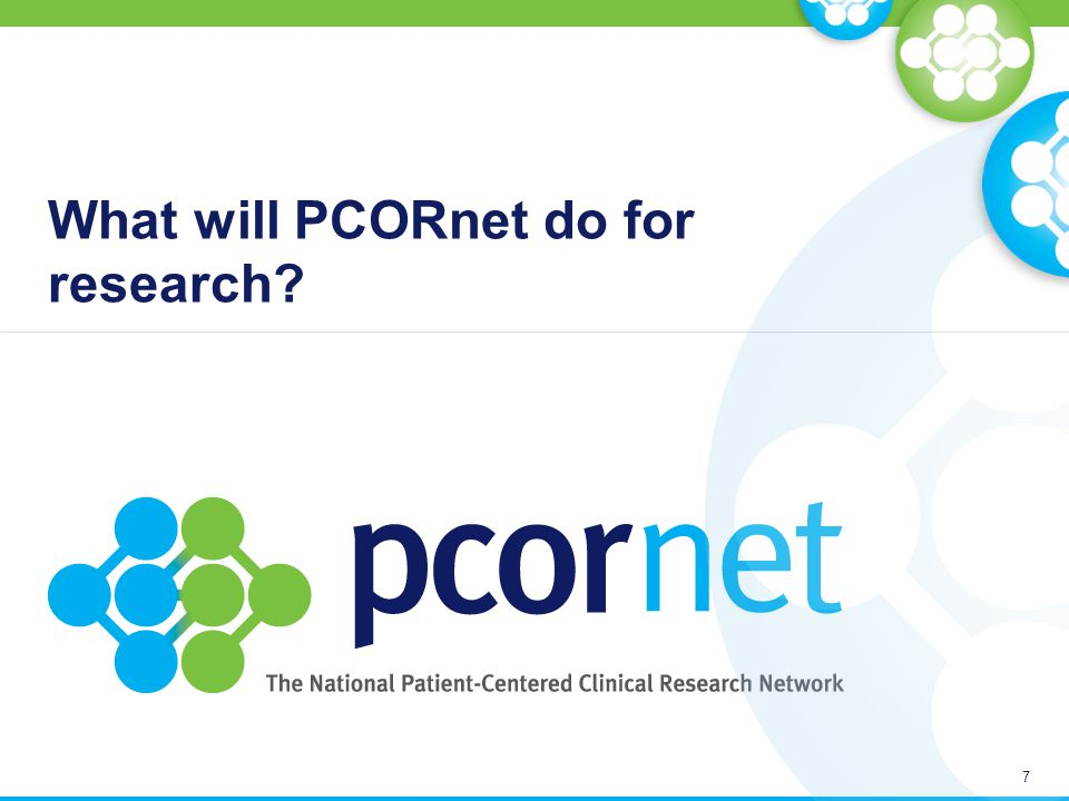 PCORnet's goal 8 PCORnet seeks to improve the nation's capacity to conduct clinical research by creating a large, highly representative, national patient-centered network that supports more efficient clinical trials and observational studies.