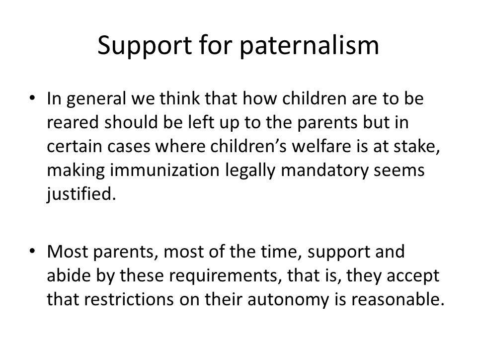Support for paternalism In general we think that how children are to be reared should be left up to the parents but in certain cases where children's welfare is at stake, making immunization legally mandatory seems justified.