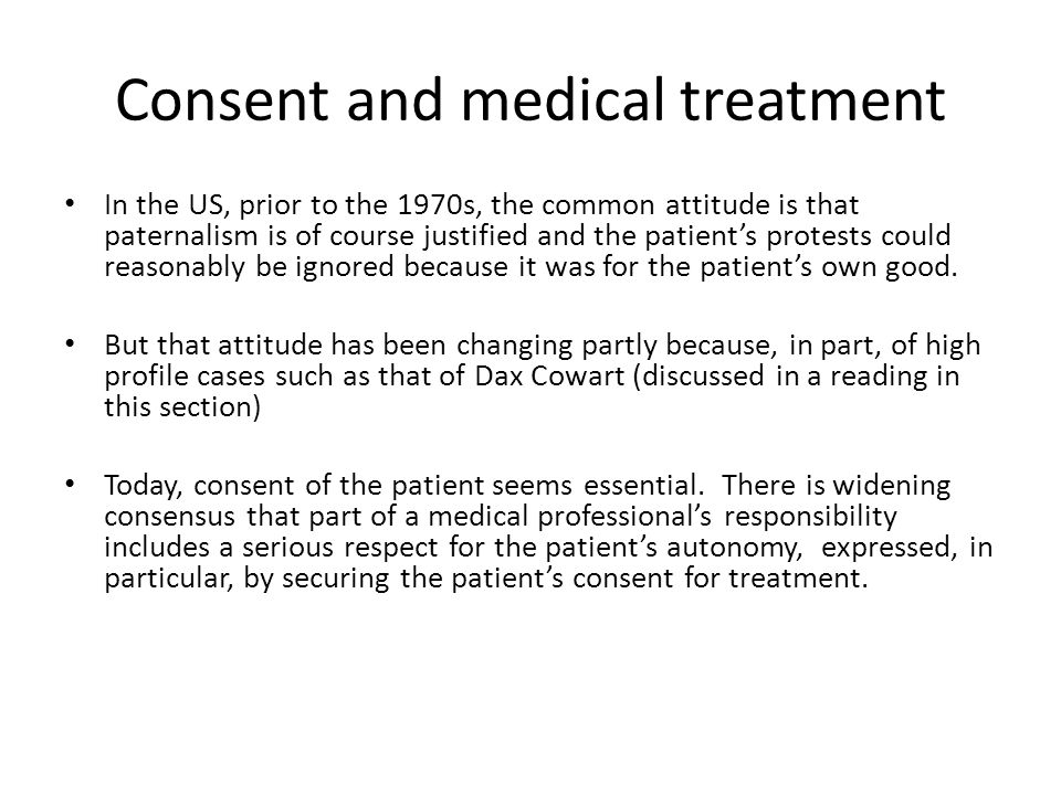Consent and medical treatment In the US, prior to the 1970s, the common attitude is that paternalism is of course justified and the patient's protests could reasonably be ignored because it was for the patient's own good.