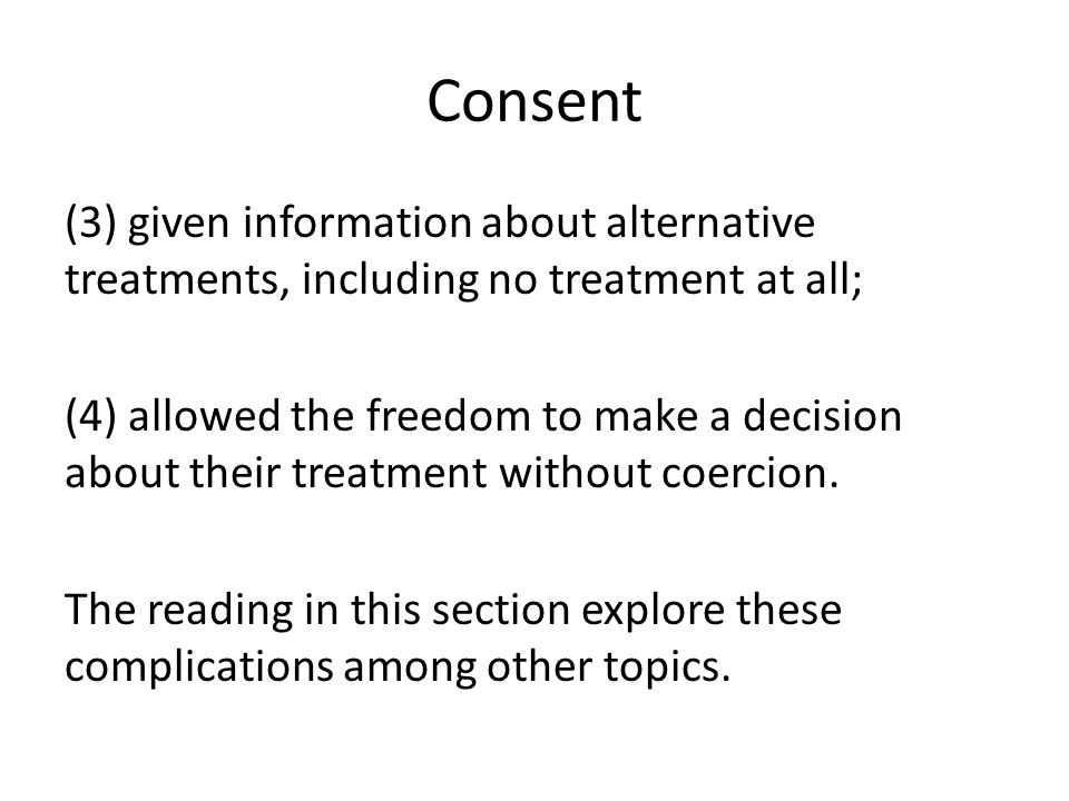 Consent (3) given information about alternative treatments, including no treatment at all; (4) allowed the freedom to make a decision about their treatment without coercion.