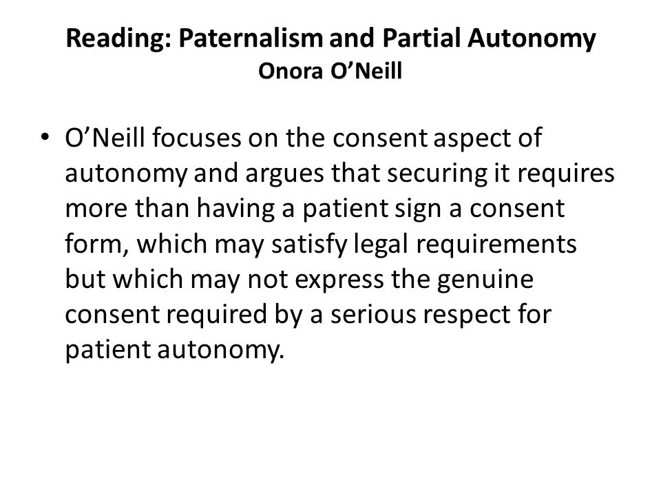 Reading: Paternalism and Partial Autonomy Onora O'Neill O'Neill focuses on the consent aspect of autonomy and argues that securing it requires more than having a patient sign a consent form, which may satisfy legal requirements but which may not express the genuine consent required by a serious respect for patient autonomy.