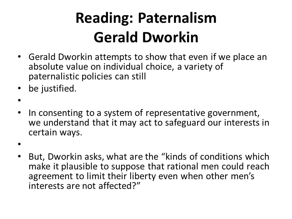 Reading: Paternalism Gerald Dworkin Gerald Dworkin attempts to show that even if we place an absolute value on individual choice, a variety of paternalistic policies can still be justified.
