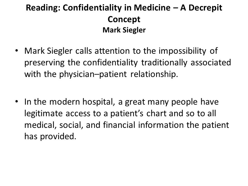 Reading: Confidentiality in Medicine – A Decrepit Concept Mark Siegler Mark Siegler calls attention to the impossibility of preserving the confidentiality traditionally associated with the physician–patient relationship.