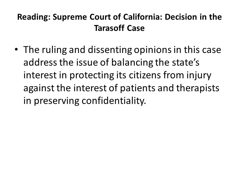 Reading: Supreme Court of California: Decision in the Tarasoff Case The ruling and dissenting opinions in this case address the issue of balancing the state's interest in protecting its citizens from injury against the interest of patients and therapists in preserving confidentiality.