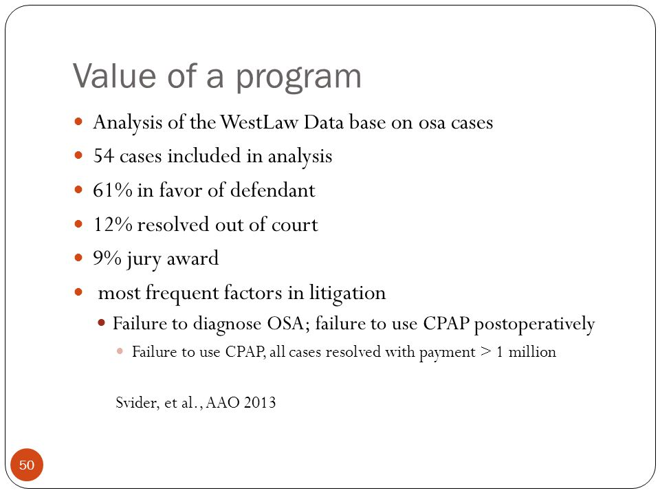 Value of a program 50 Analysis of the WestLaw Data base on osa cases 54 cases included in analysis 61% in favor of defendant 12% resolved out of court 9% jury award most frequent factors in litigation Failure to diagnose OSA; failure to use CPAP postoperatively Failure to use CPAP, all cases resolved with payment > 1 million Svider, et al., AAO 2013