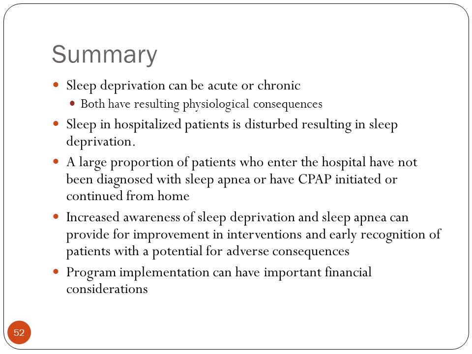 Summary Sleep deprivation can be acute or chronic Both have resulting physiological consequences Sleep in hospitalized patients is disturbed resulting