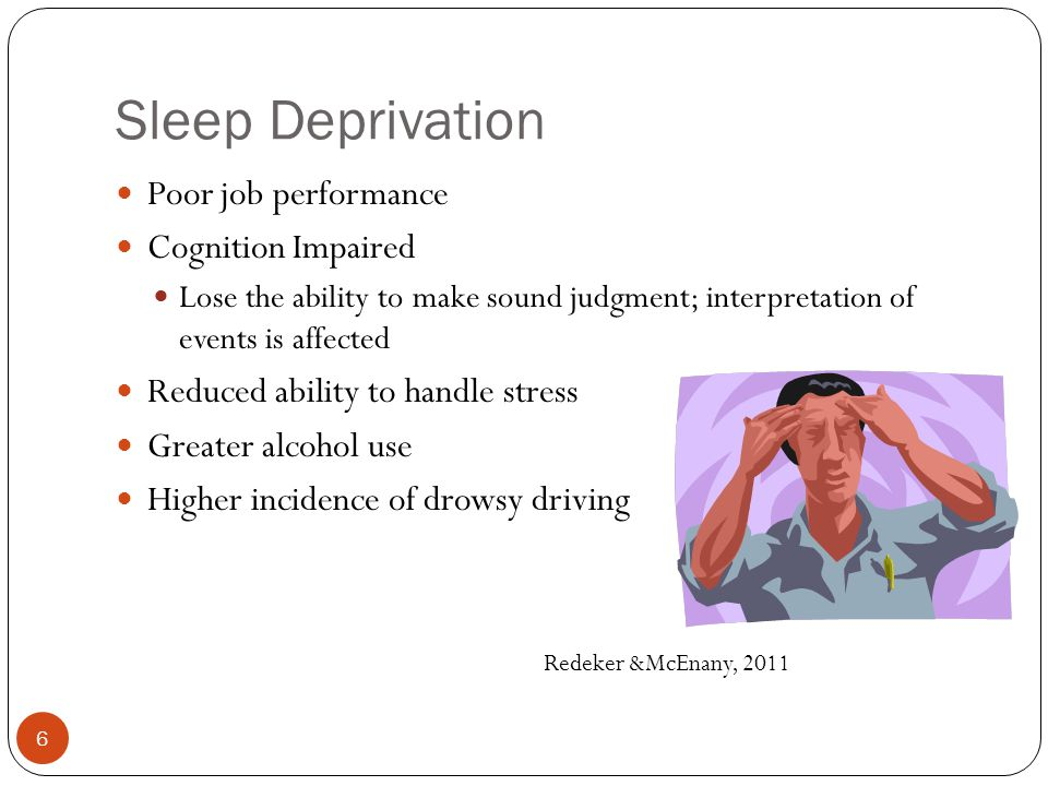Sleep Deprivation Poor job performance Cognition Impaired Lose the ability to make sound judgment; interpretation of events is affected Reduced ability to handle stress Greater alcohol use Higher incidence of drowsy driving Redeker &McEnany, 2011 6