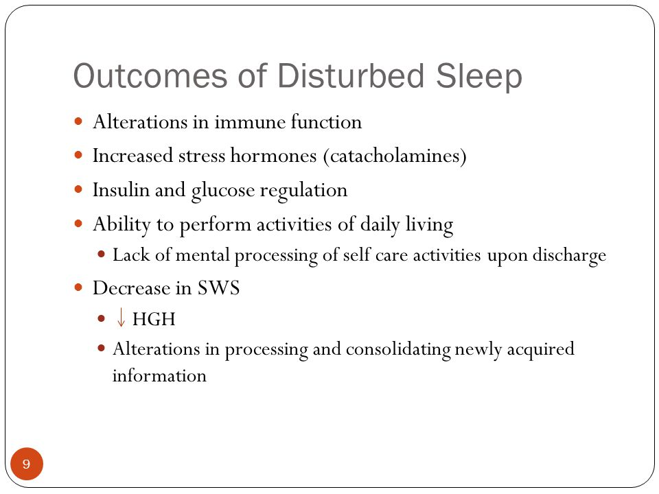 Outcomes of Disturbed Sleep 9 Alterations in immune function Increased stress hormones (catacholamines) Insulin and glucose regulation Ability to perform activities of daily living Lack of mental processing of self care activities upon discharge Decrease in SWS HGH Alterations in processing and consolidating newly acquired information
