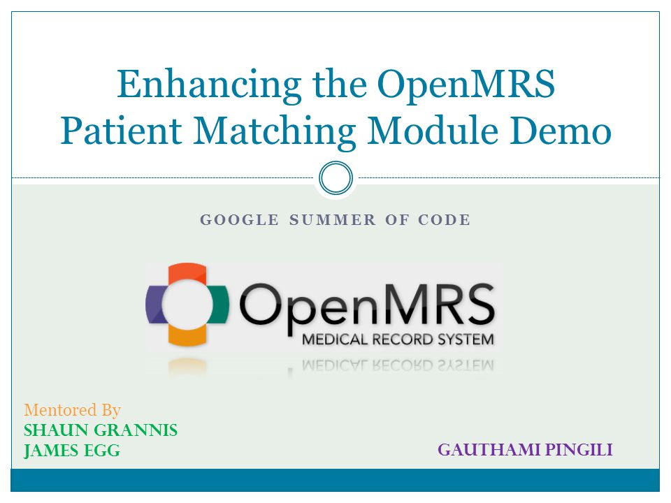 GOOGLE SUMMER OF CODE Enhancing the OpenMRS Patient Matching Module Demo Mentored By Shaun Grannis James Egg Gauthami Pingili