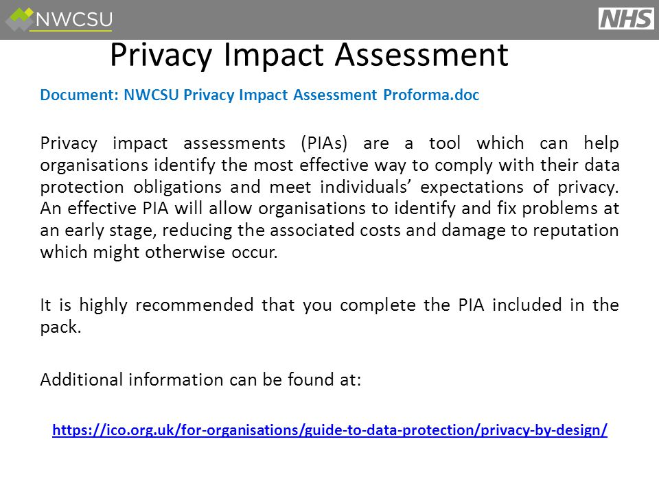 Document: NWCSU Privacy Impact Assessment Proforma.doc Privacy impact assessments (PIAs) are a tool which can help organisations identify the most effective way to comply with their data protection obligations and meet individuals' expectations of privacy.