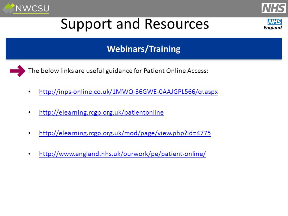 Support and Resources Webinars/Training The below links are useful guidance for Patient Online Access: http://inps-online.co.uk/1MWQ-36GWE-0AAJGPL566/cr.aspx http://elearning.rcgp.org.uk/patientonline http://elearning.rcgp.org.uk/mod/page/view.php id=4775 http://www.england.nhs.uk/ourwork/pe/patient-online/