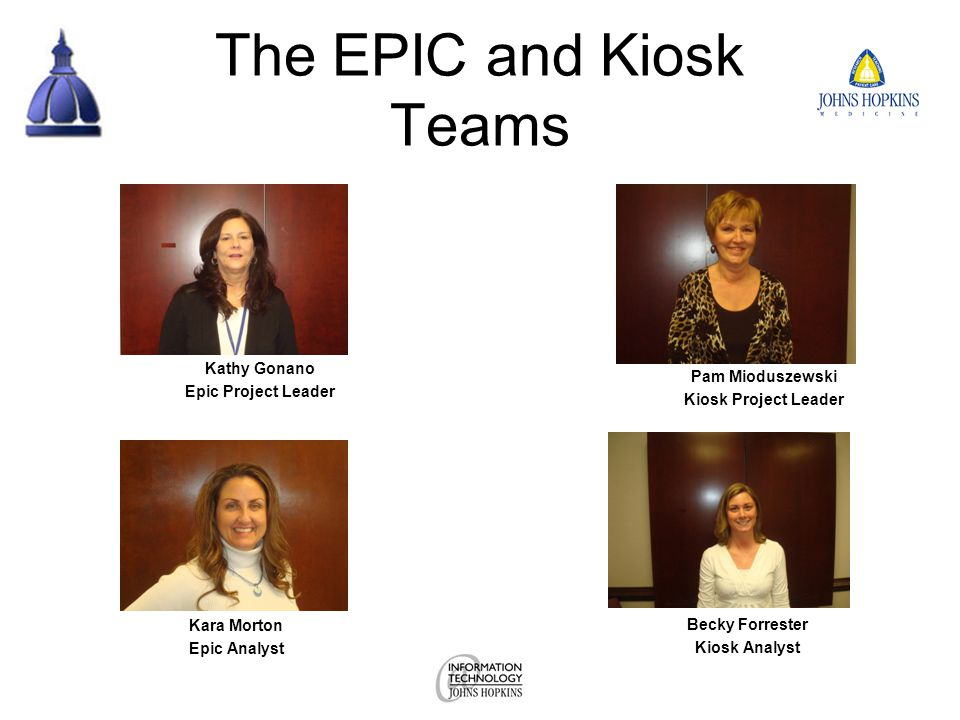 The EPIC and Kiosk Teams Kathy Gonano Epic Project Leader Pam Mioduszewski Kiosk Project Leader Kara Morton Epic Analyst Becky Forrester Kiosk Analyst