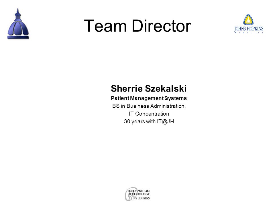 Team Director Sherrie Szekalski Patient Management Systems BS in Business Administration, IT Concentration 30 years with IT@JH