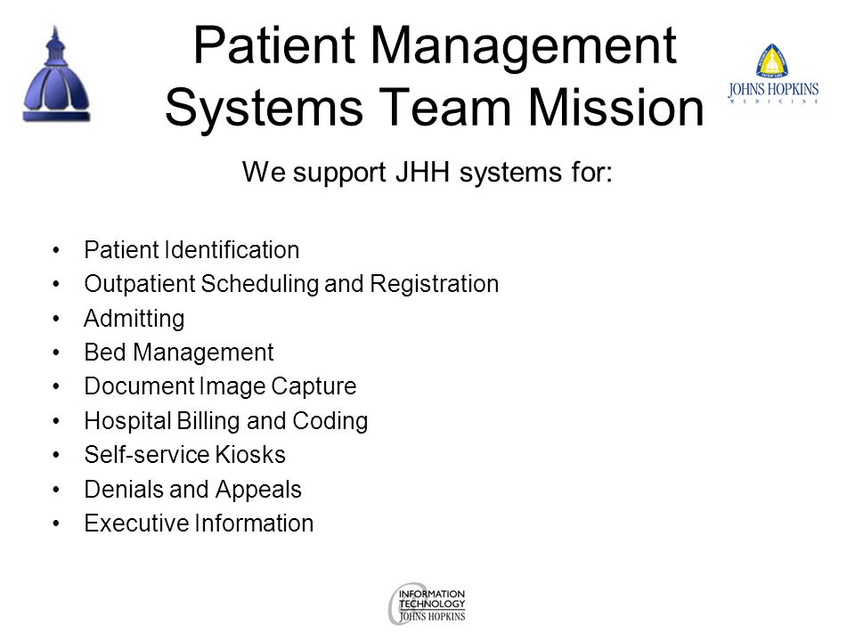 Patient Management Systems Team Mission We support JHH systems for: Patient Identification Outpatient Scheduling and Registration Admitting Bed Management Document Image Capture Hospital Billing and Coding Self-service Kiosks Denials and Appeals Executive Information
