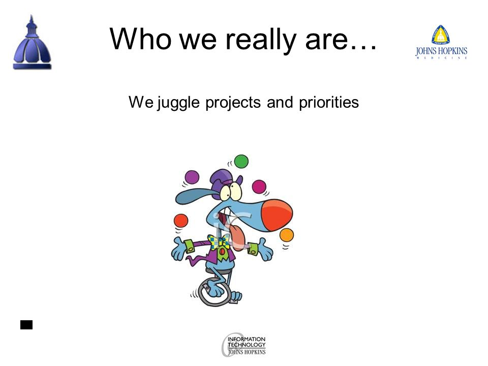 Who we really are… We juggle projects and priorities