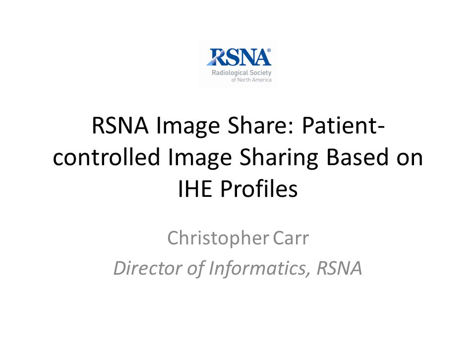 RSNA Image Share: Patient- controlled Image Sharing Based on IHE Profiles Christopher Carr Director of Informatics, RSNA