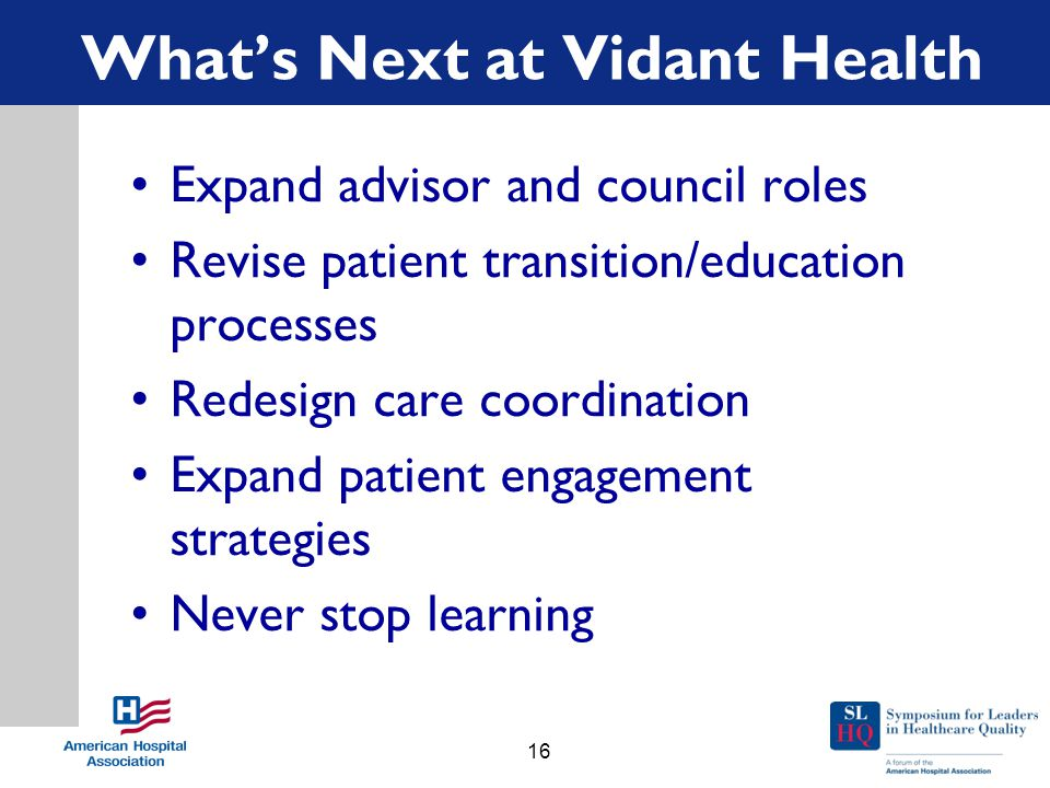 What's Next at Vidant Health Expand advisor and council roles Revise patient transition/education processes Redesign care coordination Expand patient engagement strategies Never stop learning 16