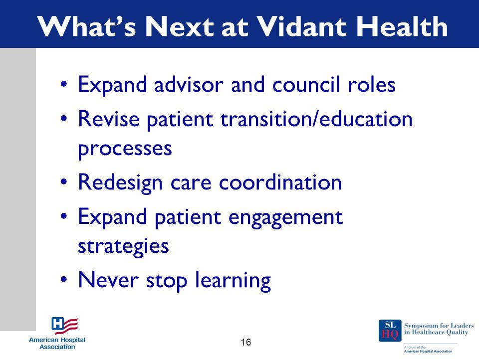 What's Next at Vidant Health Expand advisor and council roles Revise patient transition/education processes Redesign care coordination Expand patient