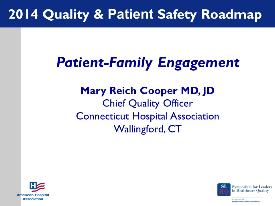 2014 Quality & Patient Safety Roadmap Patient-Family Engagement Mary Reich Cooper MD, JD Chief Quality Officer Connecticut Hospital Association Wallin