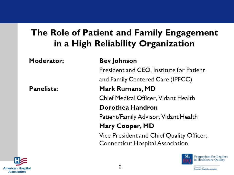 The Role of Patient and Family Engagement in a High Reliability Organization Moderator: Bev Johnson President and CEO, Institute for Patient and Famil