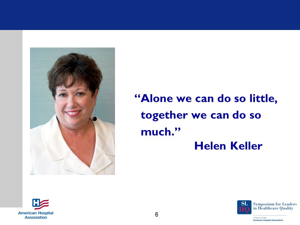 Alone we can do so little, together we can do so much. Helen Keller 6