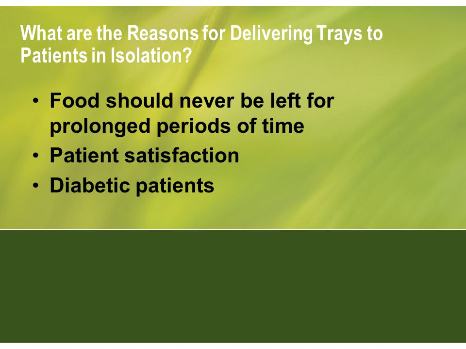 What are the Reasons for Delivering Trays to Patients in Isolation? Food should never be left for prolonged periods of time Patient satisfaction Diabe