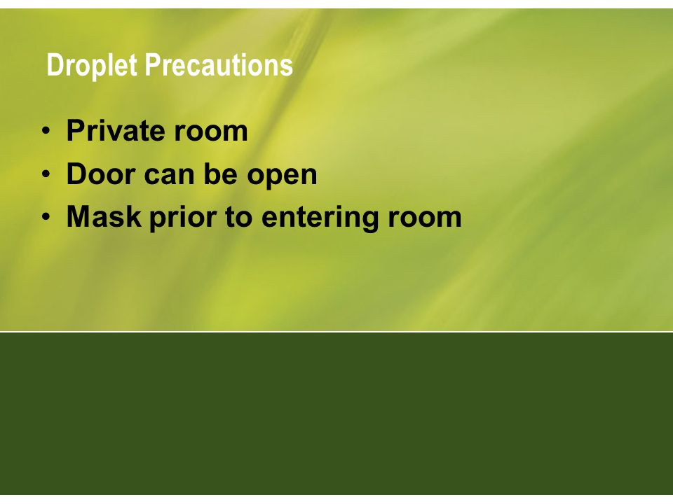 Droplet Precautions Private room Door can be open Mask prior to entering room