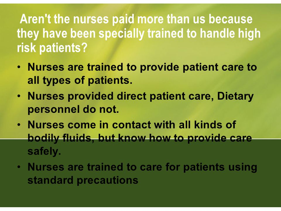 Aren't the nurses paid more than us because they have been specially trained to handle high risk patients? Nurses are trained to provide patient care