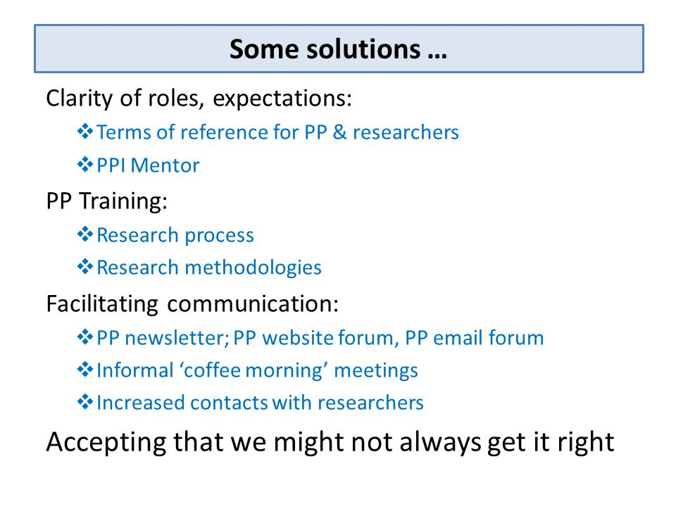 Some solutions … Clarity of roles, expectations:  Terms of reference for PP & researchers  PPI Mentor PP Training:  Research process  Research met