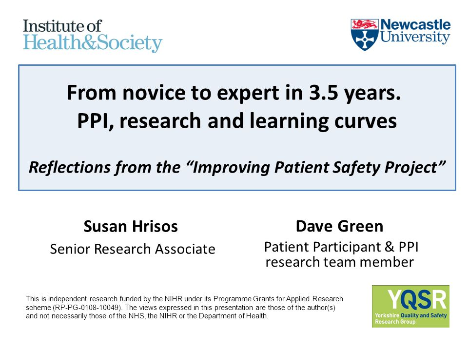 "From novice to expert in 3.5 years. PPI, research and learning curves Reflections from the ""Improving Patient Safety Project"" Susan Hrisos Senior Rese"