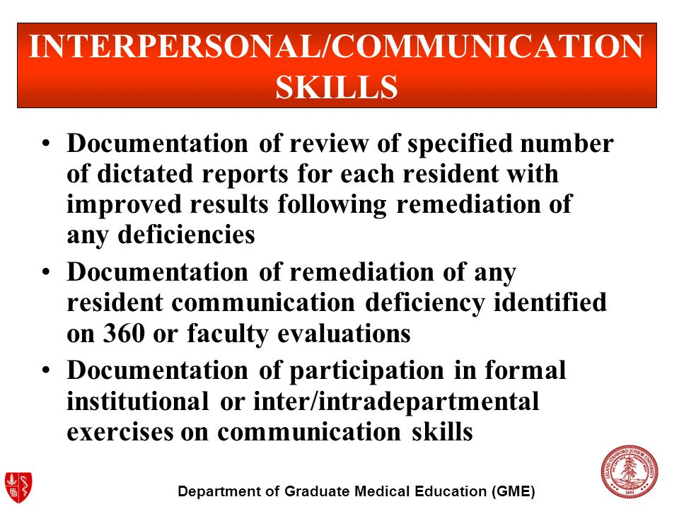 Department of Graduate Medical Education (GME) Interpersonal and Communication Skills Fellows must be able to demonstrate interpersonal and communication skills that result in effective information exchanged and teaming with patients, the families of patients, and professional associates.