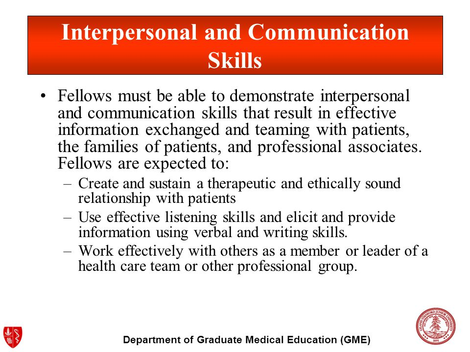 Department of Graduate Medical Education (GME) Fellows must demonstrate the following behaviors: –Availability and accessibility to other providers –Cooperation with nursing and other health professionals –Provision of care and comfort in addition to other treatments, including appropriate spiritual and social support –Communication with patient and other health care providers –Striving for personal development Interpersonal and Communication Skills