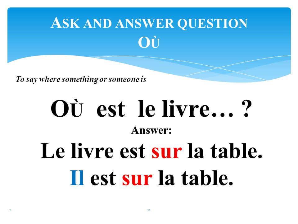 A SK AND ANSWER QUESTION O Ù 110 To ask where something or someone is: O Ù est … .