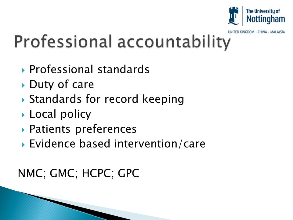  Professional standards  Duty of care  Standards for record keeping  Local policy  Patients preferences  Evidence based intervention/care NMC; GMC; HCPC; GPC