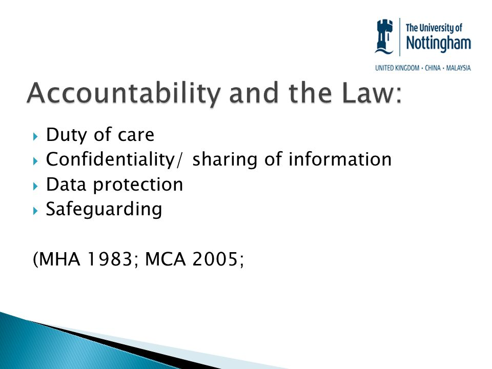  Duty of care  Confidentiality/ sharing of information  Data protection  Safeguarding (MHA 1983; MCA 2005;