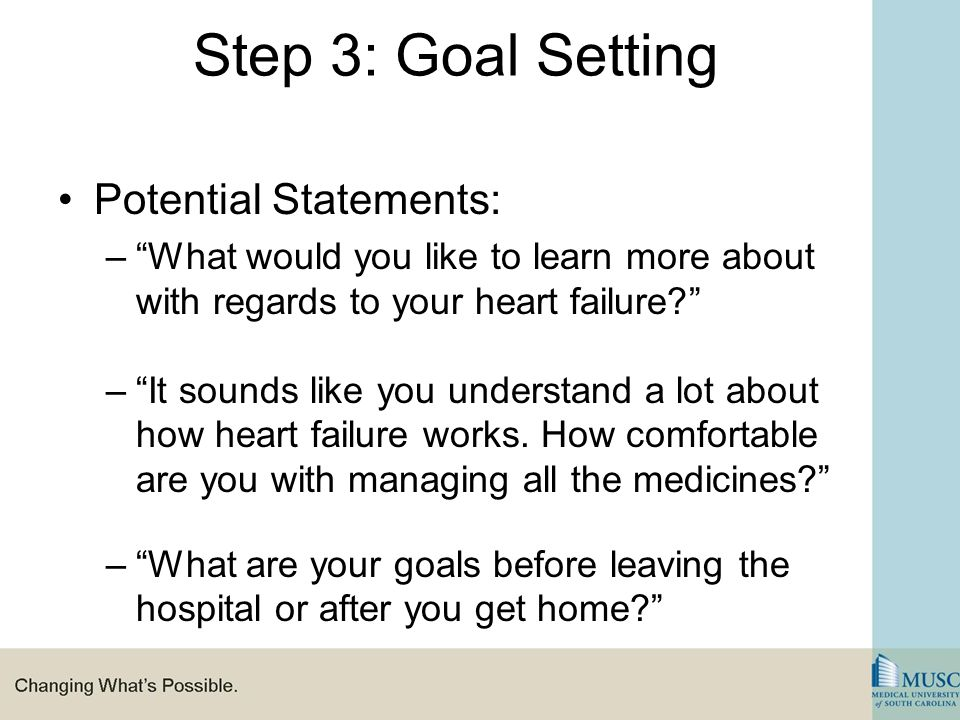 Step 3: Goal Setting Potential Statements: – What would you like to learn more about with regards to your heart failure – It sounds like you understand a lot about how heart failure works.
