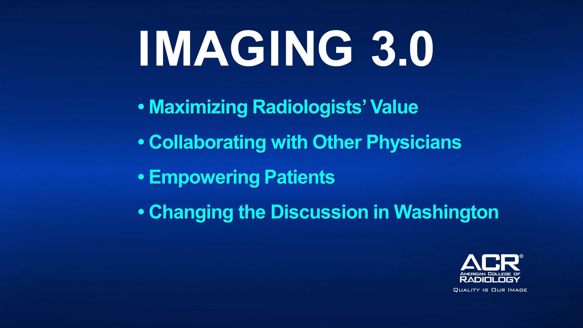 Maximizing Radiologists' Value Maximizing Radiologists' Value Collaborating with Other Physicians Collaborating with Other Physicians Empowering Patients Empowering Patients Changing the Discussion in Washington Changing the Discussion in Washington