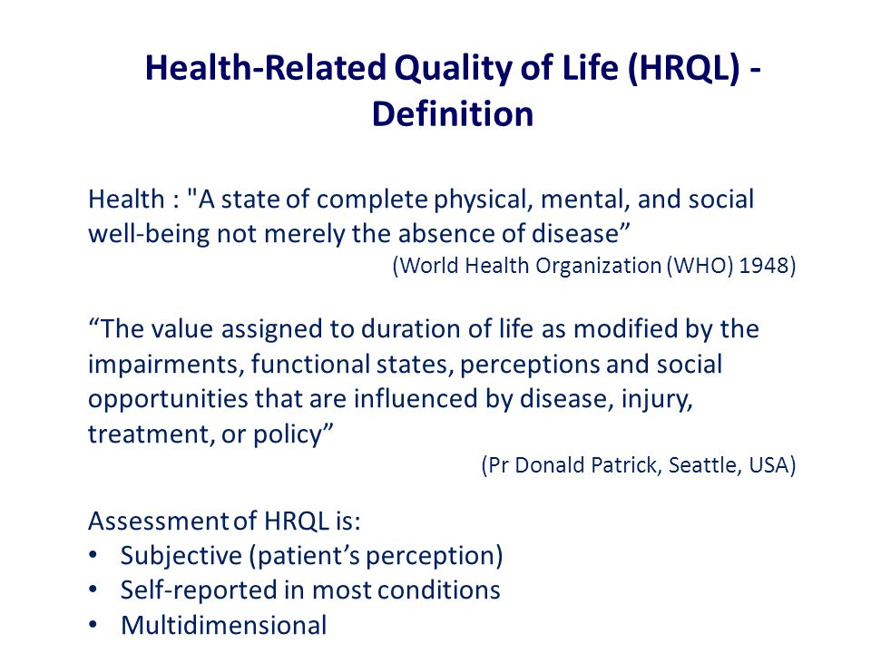 Health : A state of complete physical, mental, and social well-being not merely the absence of disease (World Health Organization (WHO) 1948) The value assigned to duration of life as modified by the impairments, functional states, perceptions and social opportunities that are influenced by disease, injury, treatment, or policy (Pr Donald Patrick, Seattle, USA) Assessment of HRQL is: Subjective (patient's perception) Self-reported in most conditions Multidimensional Health-Related Quality of Life (HRQL) - Definition
