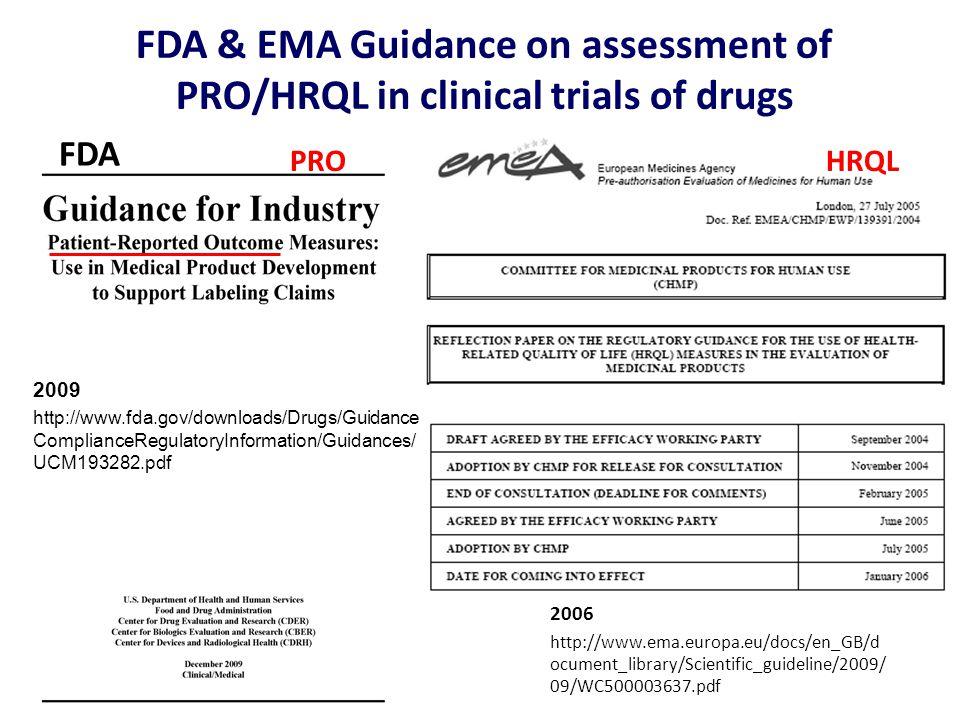 FDA & EMA Guidance on assessment of PRO/HRQL in clinical trials of drugs 2006 http://www.ema.europa.eu/docs/en_GB/d ocument_library/Scientific_guideline/2009/ 09/WC500003637.pdf 2009 http://www.fda.gov/downloads/Drugs/Guidance ComplianceRegulatoryInformation/Guidances/ UCM193282.pdf PROHRQL FDA