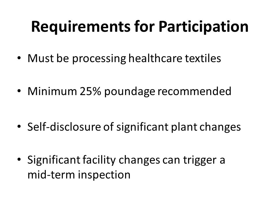 Requirements for Participation Must be processing healthcare textiles Minimum 25% poundage recommended Self-disclosure of significant plant changes Si