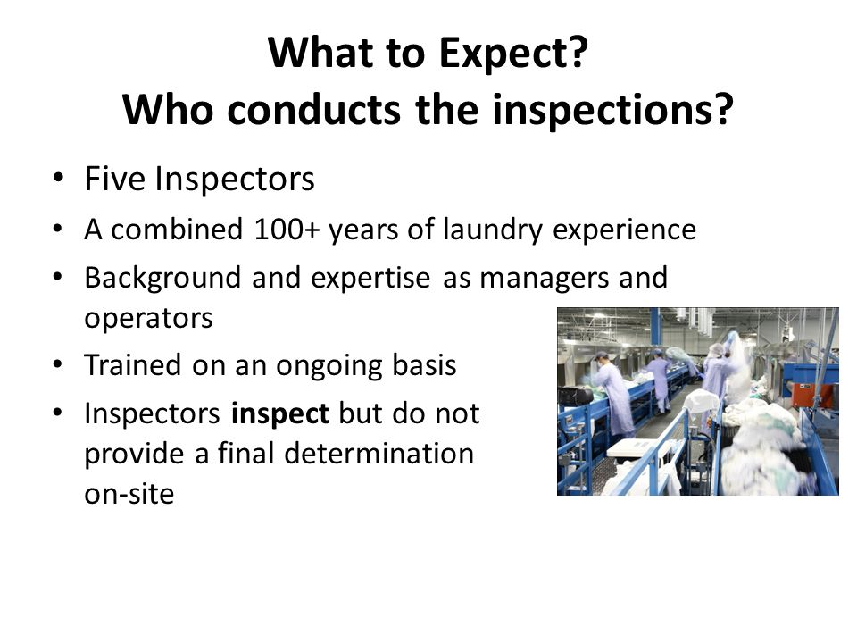 What to Expect? Who conducts the inspections? Five Inspectors A combined 100+ years of laundry experience Background and expertise as managers and ope