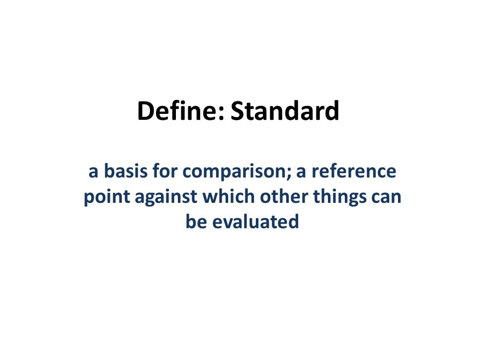 Define: Standard a basis for comparison; a reference point against which other things can be evaluated