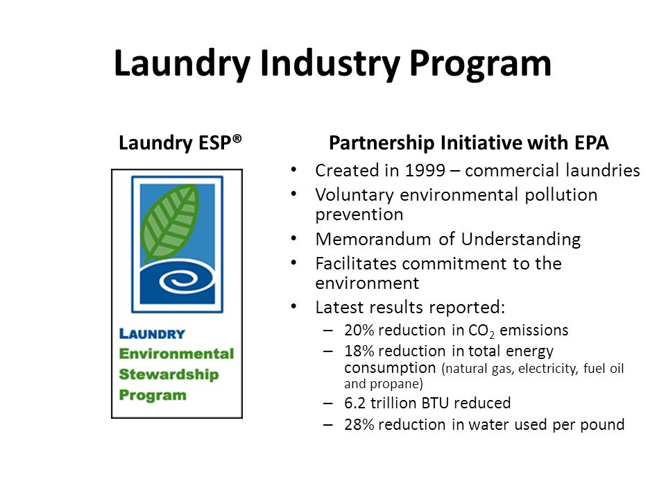 Laundry Industry Program Laundry ESP®Partnership Initiative with EPA Created in 1999 – commercial laundries Voluntary environmental pollution preventi